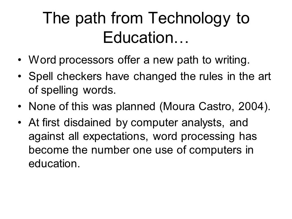 The path from Technology to Education… Word processors offer a new path to writing. Spell checkers have changed the rules in the art of spelling words