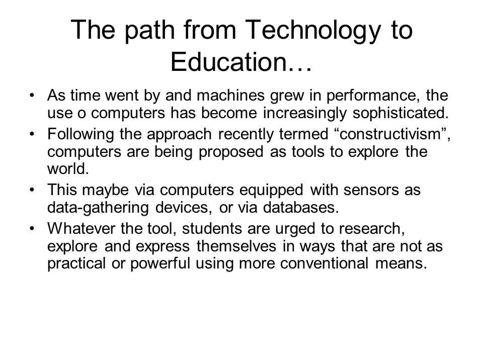 The path from Technology to Education… As time went by and machines grew in performance, the use o computers has become increasingly sophisticated. Fo