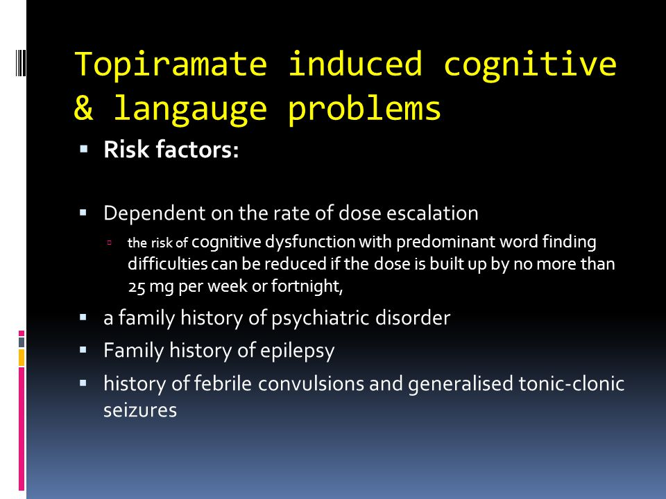 Topiramate induced cognitive & langauge problems  Risk factors:  Dependent on the rate of dose escalation  the risk of cognitive dysfunction with predominant word finding difficulties can be reduced if the dose is built up by no more than 25 mg per week or fortnight,  a family history of psychiatric disorder  Family history of epilepsy  history of febrile convulsions and generalised tonic-clonic seizures