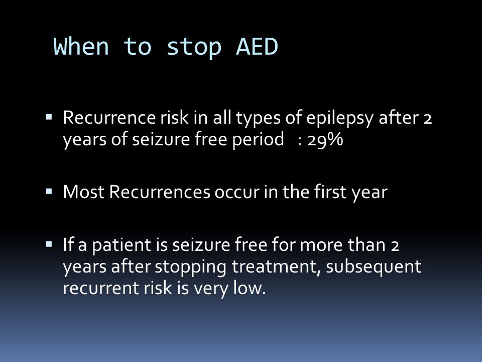 When to stop AED  Recurrence risk in all types of epilepsy after 2 years of seizure free period : 29%  Most Recurrences occur in the first year  If a patient is seizure free for more than 2 years after stopping treatment, subsequent recurrent risk is very low.