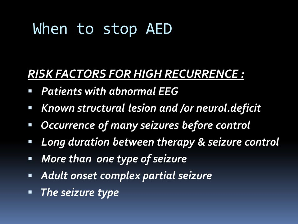 When to stop AED RISK FACTORS FOR HIGH RECURRENCE :  Patients with abnormal EEG  Known structural lesion and /or neurol.deficit  Occurrence of many seizures before control  Long duration between therapy & seizure control  More than one type of seizure  Adult onset complex partial seizure  The seizure type