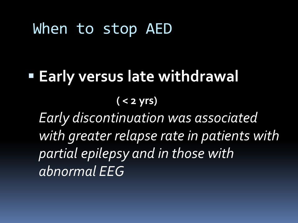 When to stop AED  Early versus late withdrawal ( < 2 yrs) Early discontinuation was associated with greater relapse rate in patients with partial epilepsy and in those with abnormal EEG