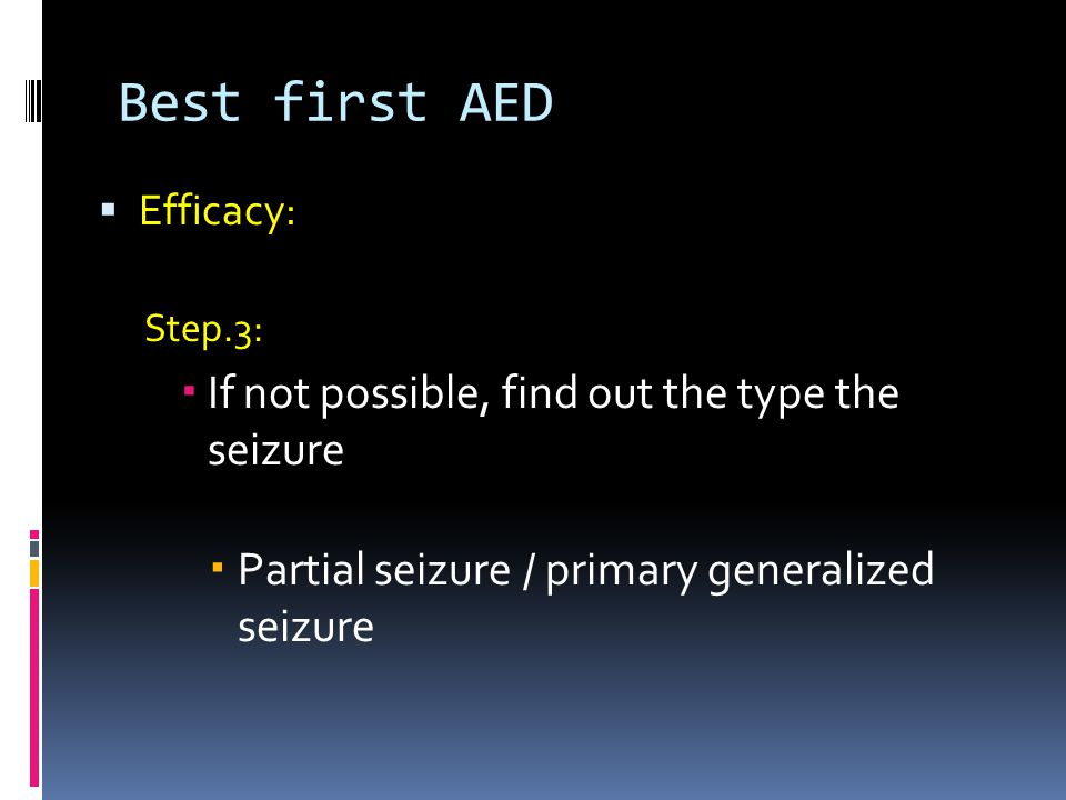 Best first AED  Efficacy: Step.3:  If not possible, find out the type the seizure  Partial seizure / primary generalized seizure