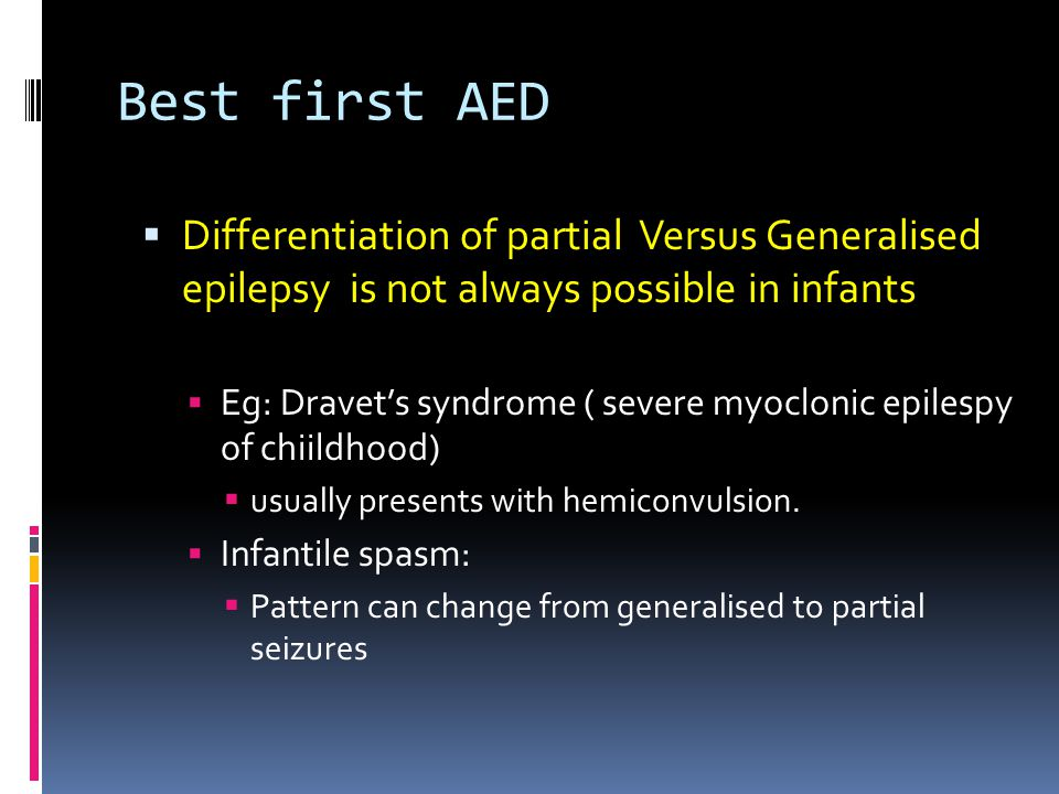 Best first AED  Differentiation of partial Versus Generalised epilepsy is not always possible in infants  Eg: Dravet's syndrome ( severe myoclonic epilespy of chiildhood)  usually presents with hemiconvulsion.