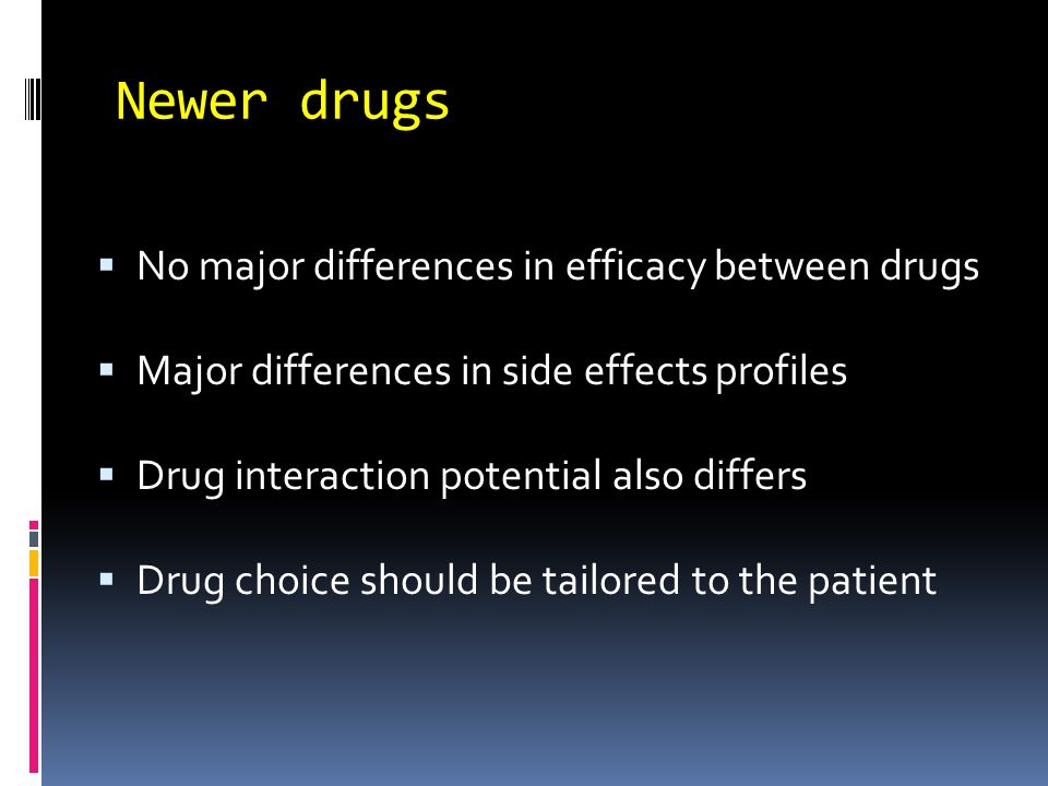 Newer drugs  No major differences in efficacy between drugs  Major differences in side effects profiles  Drug interaction potential also differs  Drug choice should be tailored to the patient