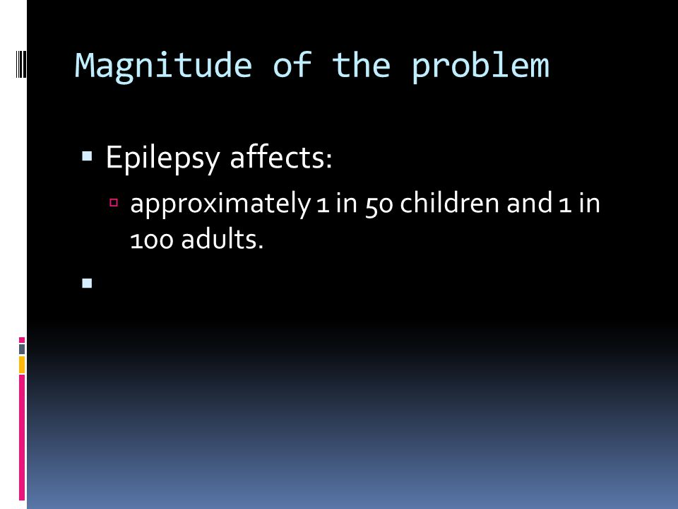 Magnitude of the problem  Epilepsy affects:  approximately 1 in 50 children and 1 in 100 adults. 