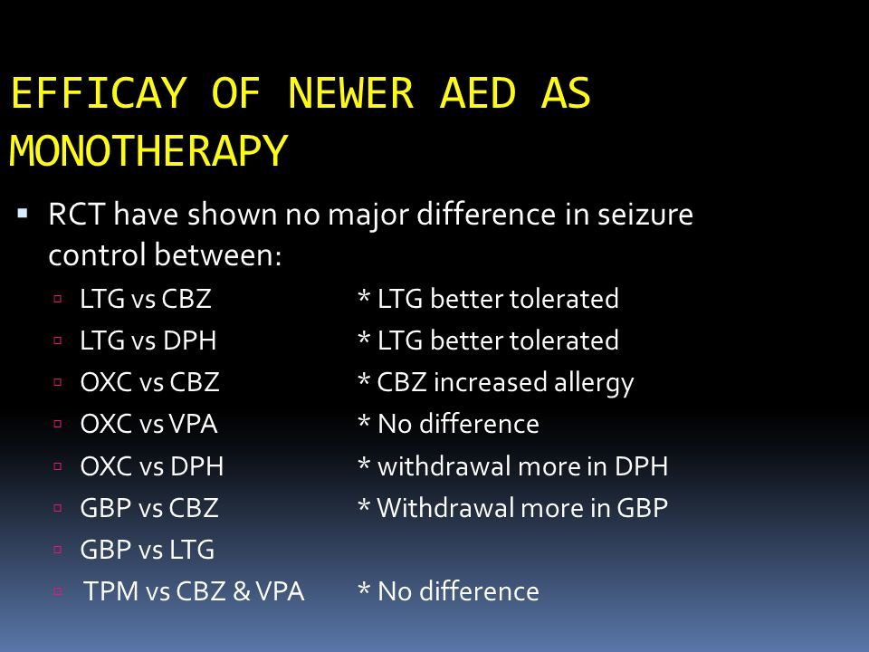 EFFICAY OF NEWER AED AS MONOTHERAPY  RCT have shown no major difference in seizure control between:  LTG vs CBZ* LTG better tolerated  LTG vs DPH*
