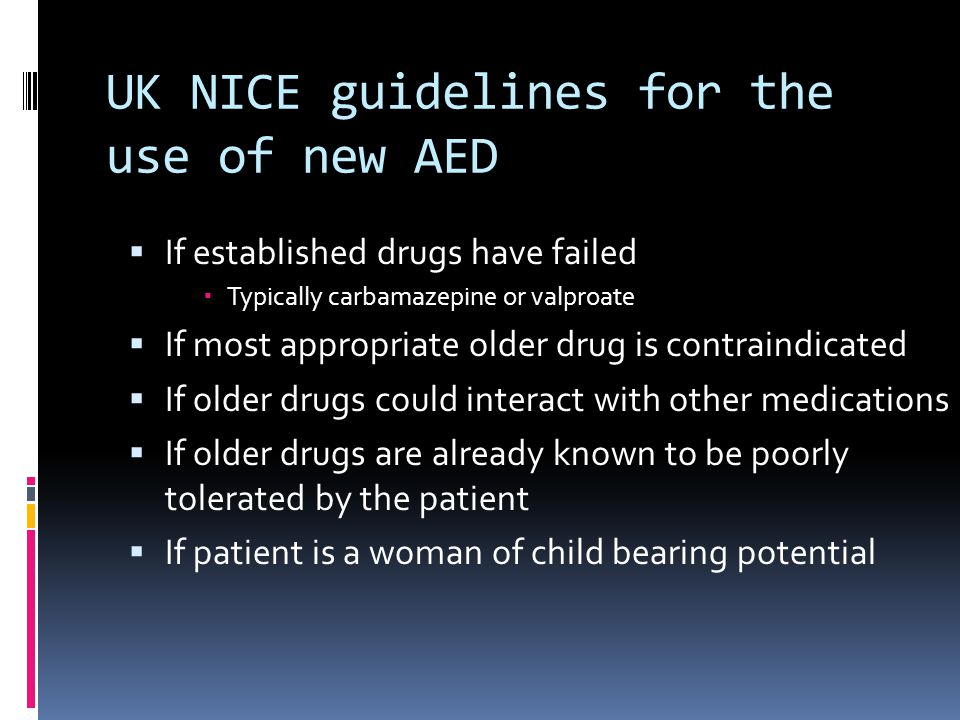 UK NICE guidelines for the use of new AED  If established drugs have failed  Typically carbamazepine or valproate  If most appropriate older drug is contraindicated  If older drugs could interact with other medications  If older drugs are already known to be poorly tolerated by the patient  If patient is a woman of child bearing potential