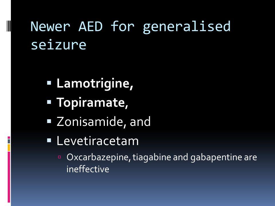 Newer AED for generalised seizure  Lamotrigine,  Topiramate,  Zonisamide, and  Levetiracetam  Oxcarbazepine, tiagabine and gabapentine are ineffe