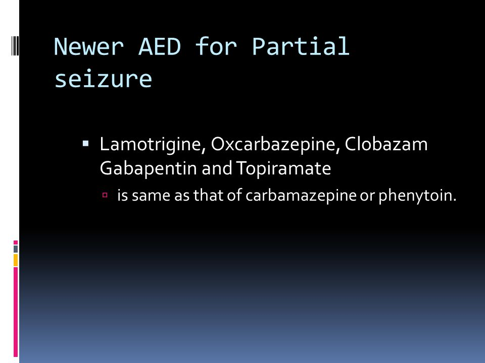 Newer AED for Partial seizure  Lamotrigine, Oxcarbazepine, Clobazam Gabapentin and Topiramate  is same as that of carbamazepine or phenytoin.