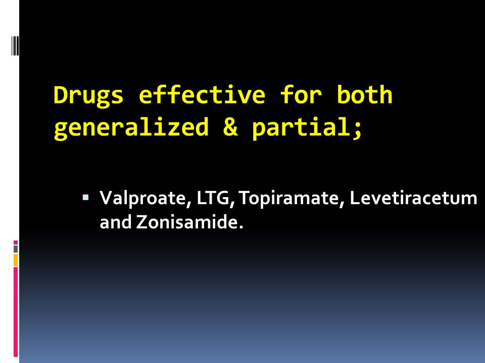 Drugs effective for both generalized & partial;  Valproate, LTG, Topiramate, Levetiracetum and Zonisamide.