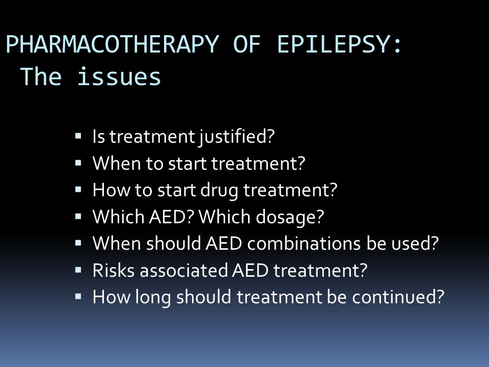 PHARMACOTHERAPY OF EPILEPSY: The issues  Is treatment justified?  When to start treatment?  How to start drug treatment?  Which AED? Which dosage?