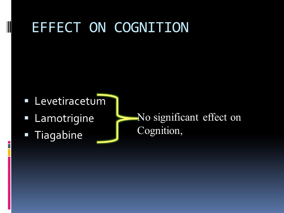 EFFECT ON COGNITION  Levetiracetum  Lamotrigine  Tiagabine No significant effect on Cognition,