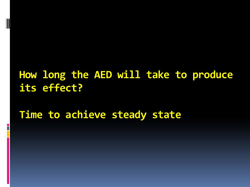How long the AED will take to produce its effect? Time to achieve steady state