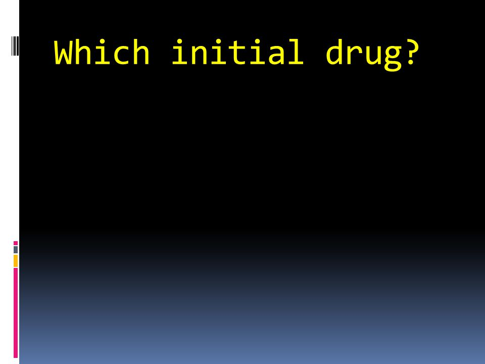 Which initial drug?