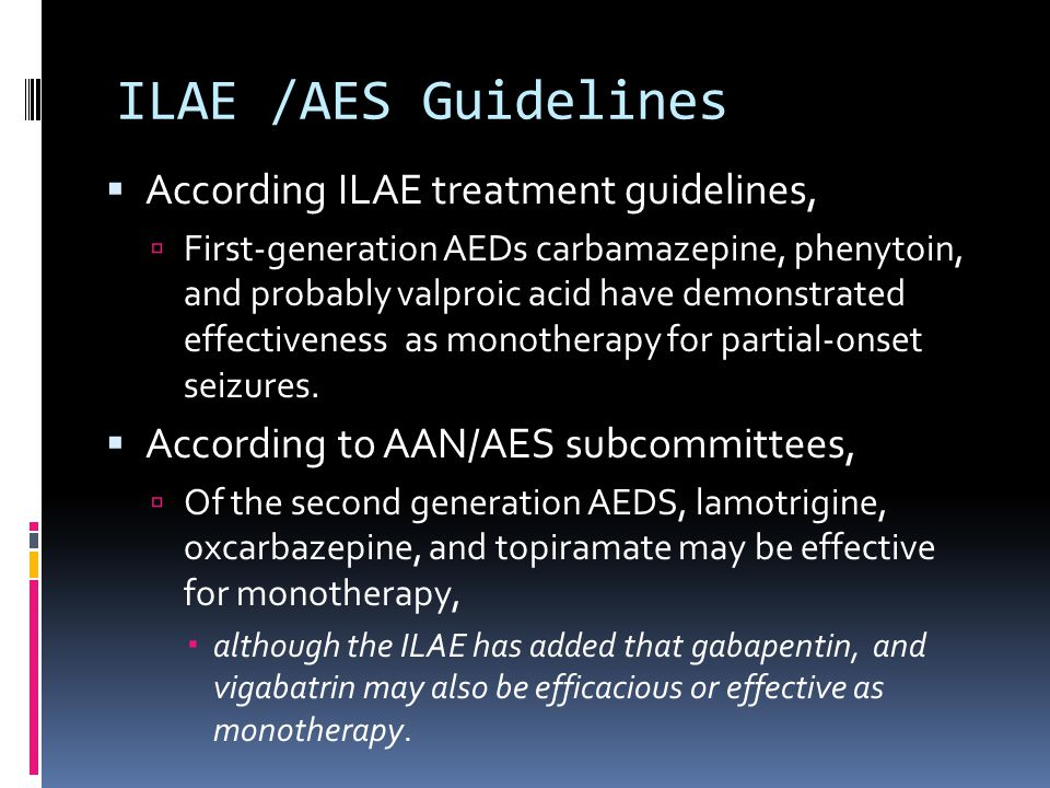 ILAE /AES Guidelines  According ILAE treatment guidelines,  First-generation AEDs carbamazepine, phenytoin, and probably valproic acid have demonstr