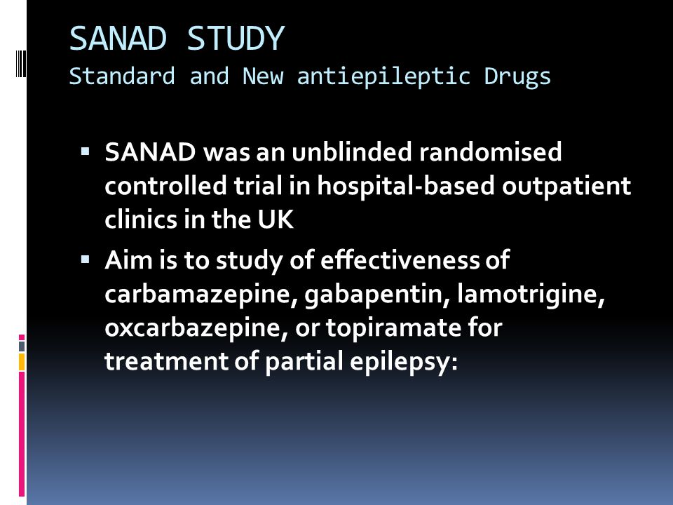 SANAD STUDY Standard and New antiepileptic Drugs  SANAD was an unblinded randomised controlled trial in hospital-based outpatient clinics in the UK 