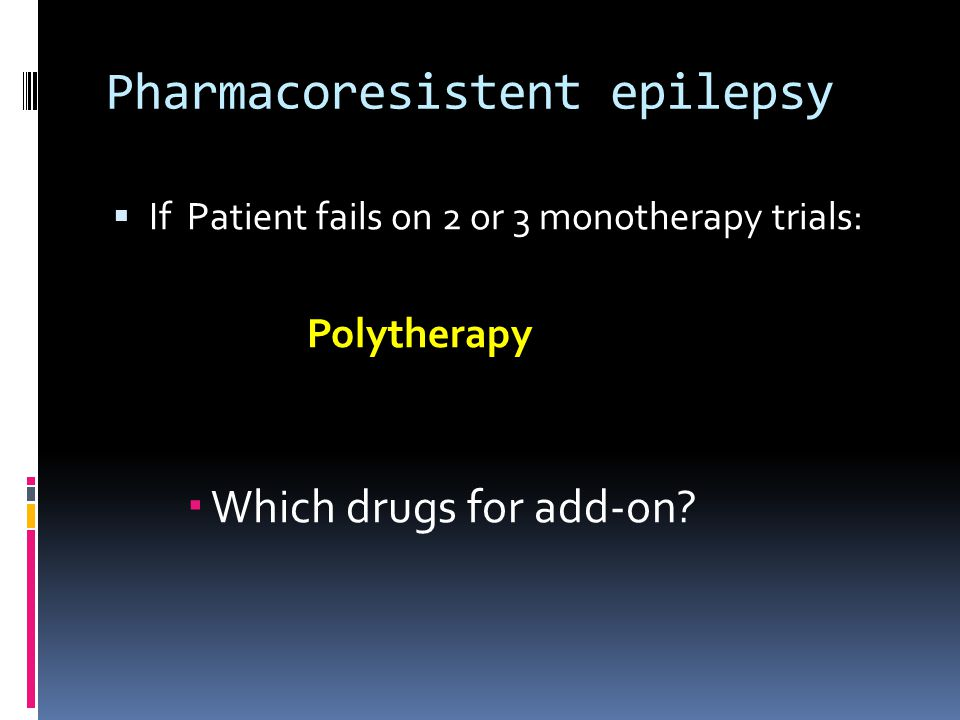 Pharmacoresistent epilepsy  If Patient fails on 2 or 3 monotherapy trials: Polytherapy  Which drugs for add-on?