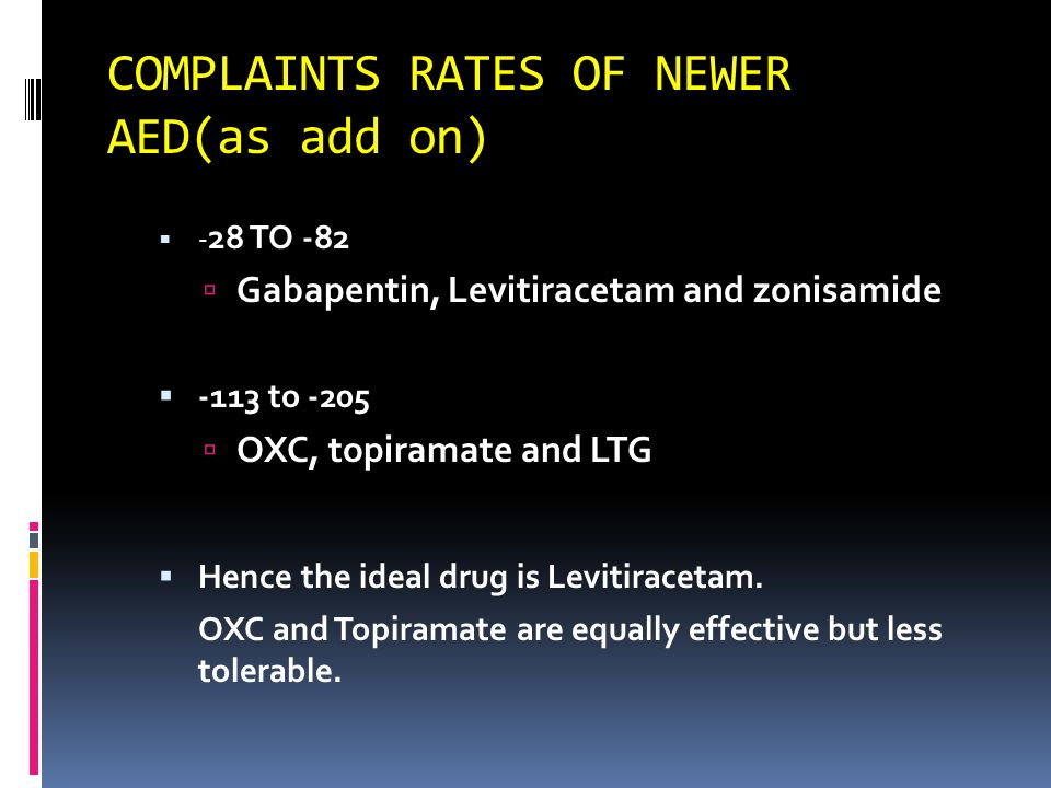 COMPLAINTS RATES OF NEWER AED(as add on)  - 28 TO -82  Gabapentin, Levitiracetam and zonisamide  -113 to -205  OXC, topiramate and LTG  Hence the ideal drug is Levitiracetam.