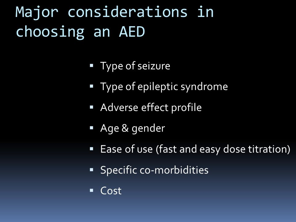 Major considerations in choosing an AED  Type of seizure  Type of epileptic syndrome  Adverse effect profile  Age & gender  Ease of use (fast and easy dose titration)  Specific co-morbidities  Cost