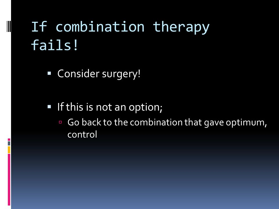 If combination therapy fails!  Consider surgery!  If this is not an option;  Go back to the combination that gave optimum, control