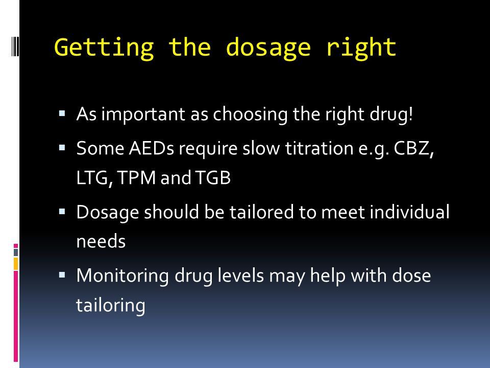 Getting the dosage right  As important as choosing the right drug!  Some AEDs require slow titration e.g. CBZ, LTG, TPM and TGB  Dosage should be t
