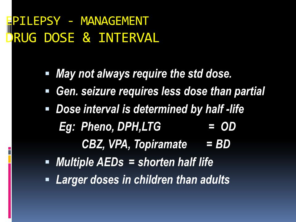 EPILEPSY - MANAGEMENT DRUG DOSE & INTERVAL  May not always require the std dose.  Gen. seizure requires less dose than partial  Dose interval is de