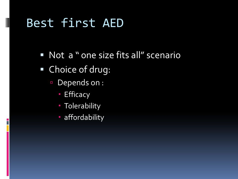 Best first AED  Not a one size fits all scenario  Choice of drug:  Depends on :  Efficacy  Tolerability  affordability