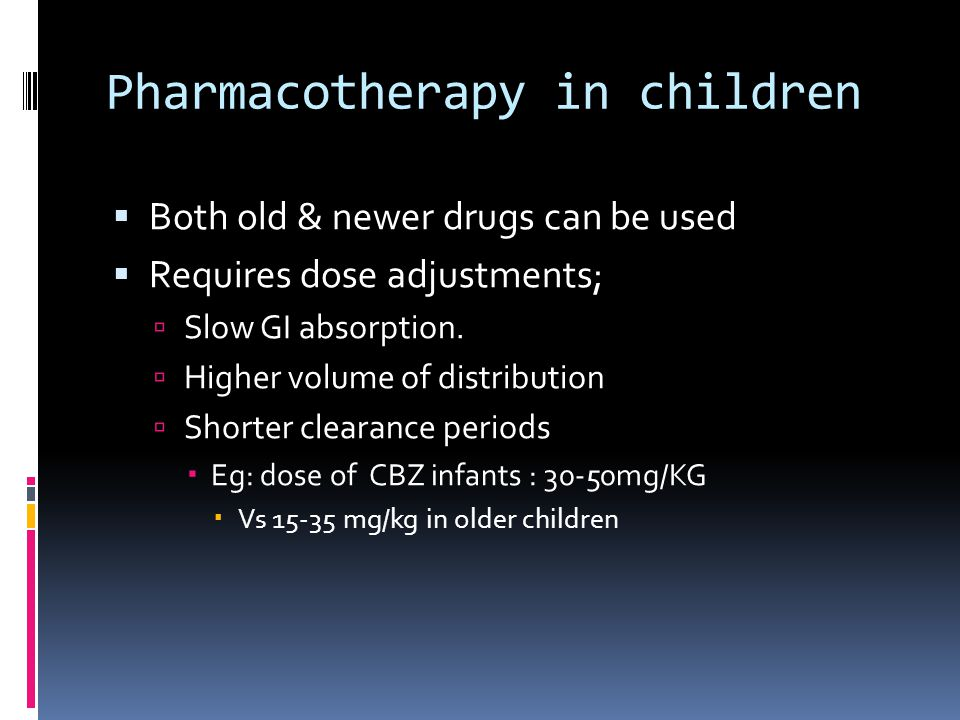 Pharmacotherapy in children  Both old & newer drugs can be used  Requires dose adjustments;  Slow GI absorption.  Higher volume of distribution 