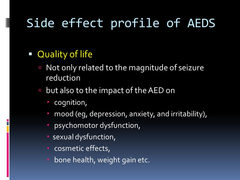 Side effect profile of AEDS  Quality of life  Not only related to the magnitude of seizure reduction  but also to the impact of the AED on  cognition,  mood (eg, depression, anxiety, and irritability),  psychomotor dysfunction,  sexual dysfunction,  cosmetic effects,  bone health, weight gain etc.