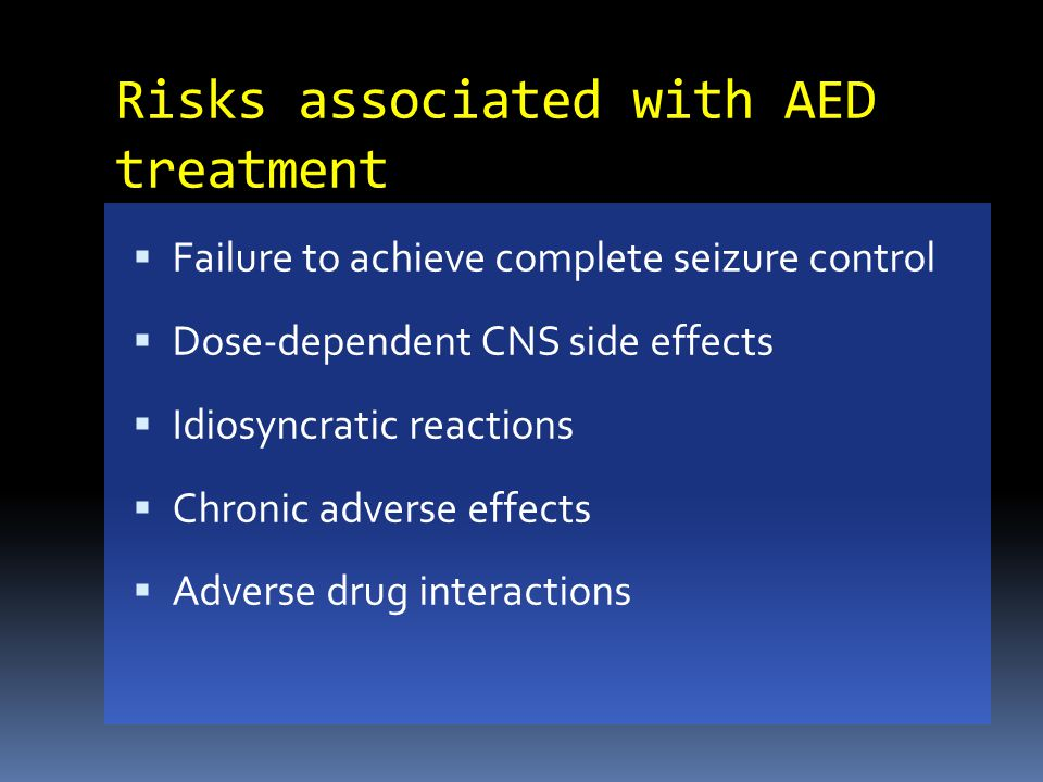 Risks associated with AED treatment  Failure to achieve complete seizure control  Dose-dependent CNS side effects  Idiosyncratic reactions  Chroni