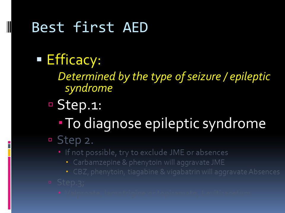 Best first AED  Efficacy: Determined by the type of seizure / epileptic syndrome  Step.1:  To diagnose epileptic syndrome  Step 2.