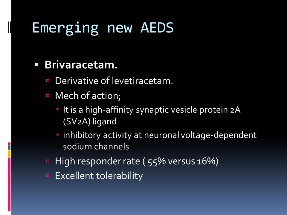Emerging new AEDS  Brivaracetam.  Derivative of levetiracetam.  Mech of action;  It is a high-affinity synaptic vesicle protein 2A (SV2A) ligand 