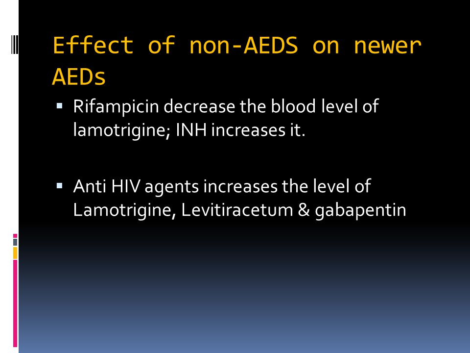 Effect of non-AEDS on newer AEDs  Rifampicin decrease the blood level of lamotrigine; INH increases it.