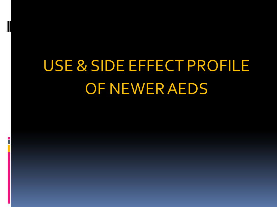 USE & SIDE EFFECT PROFILE OF NEWER AEDS