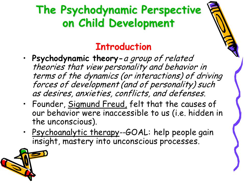 The Psychodynamic Perspective on Child Development Introduction Psychodynamic theory-a group of related theories that view personality and behavior in