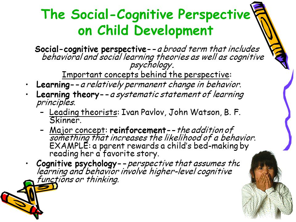 The Social-Cognitive Perspective on Child Development Social-cognitive perspective--a broad term that includes behavioral and social learning theories