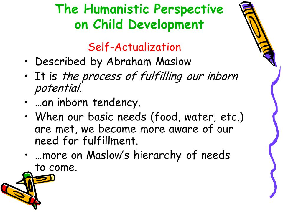 The Humanistic Perspective on Child Development Self-Actualization Described by Abraham Maslow It is the process of fulfilling our inborn potential. …