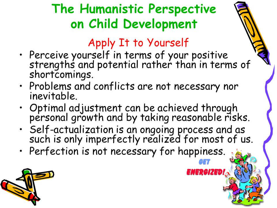 The Humanistic Perspective on Child Development Apply It to Yourself Perceive yourself in terms of your positive strengths and potential rather than i