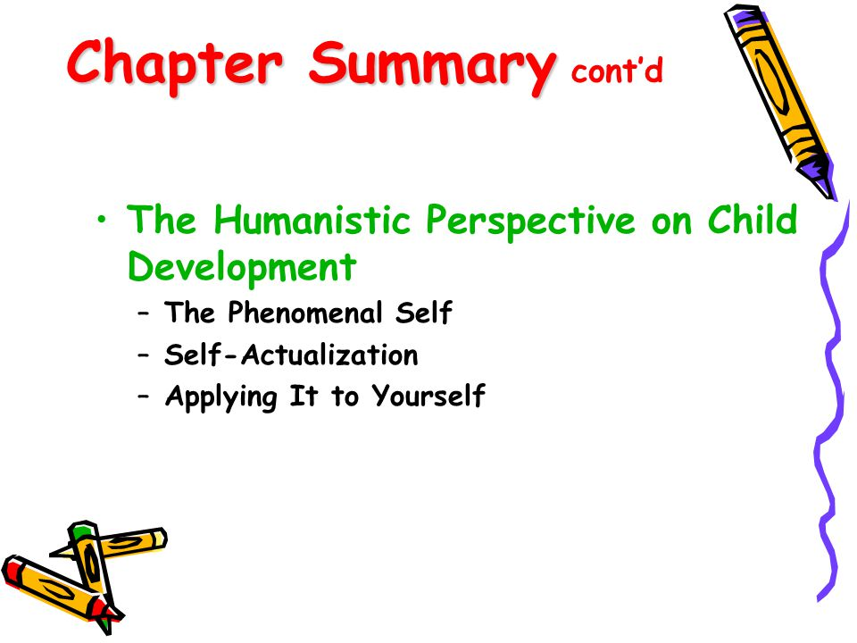 Chapter Summary Chapter Summary cont'd The Humanistic Perspective on Child Development –The Phenomenal Self –Self-Actualization –Applying It to Yourse