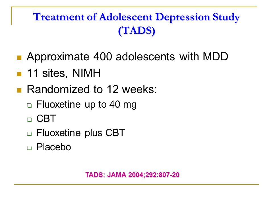 Treatment of Adolescent Depression Study (TADS) Approximate 400 adolescents with MDD 11 sites, NIMH Randomized to 12 weeks:  Fluoxetine up to 40 mg  CBT  Fluoxetine plus CBT  Placebo TADS: JAMA 2004;292:807-20