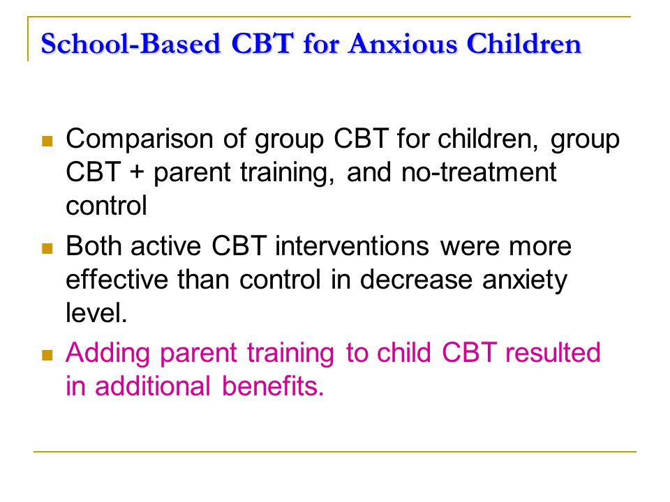 School-Based CBT for Anxious Children Comparison of group CBT for children, group CBT + parent training, and no-treatment control Both active CBT interventions were more effective than control in decrease anxiety level.