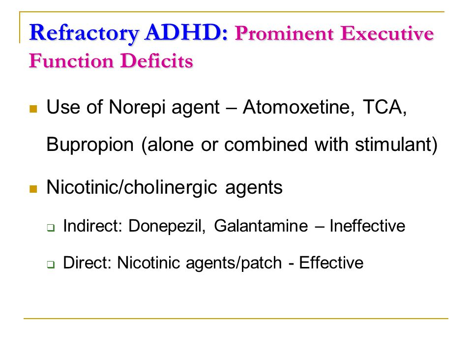 Refractory ADHD: Prominent Executive Function Deficits Use of Norepi agent – Atomoxetine, TCA, Bupropion (alone or combined with stimulant) Nicotinic/cholinergic agents  Indirect: Donepezil, Galantamine – Ineffective  Direct: Nicotinic agents/patch - Effective