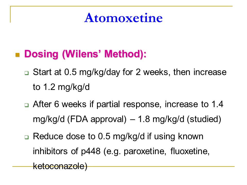 Atomoxetine Dosing (Wilens' Method): Dosing (Wilens' Method):  Start at 0.5 mg/kg/day for 2 weeks, then increase to 1.2 mg/kg/d  After 6 weeks if partial response, increase to 1.4 mg/kg/d (FDA approval) – 1.8 mg/kg/d (studied)  Reduce dose to 0.5 mg/kg/d if using known inhibitors of p448 (e.g.