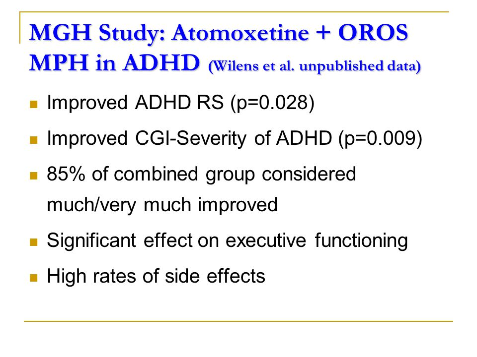 Atomoxetine in PDDs with ADHD symptoms 12/16 (75%) much or very much improved on the CGI 2/16 (13%) much worse due to irritability Conclusions  Encouraging results  Possible alternative to stimulants and clonidine  Placebo-controlled studies needed