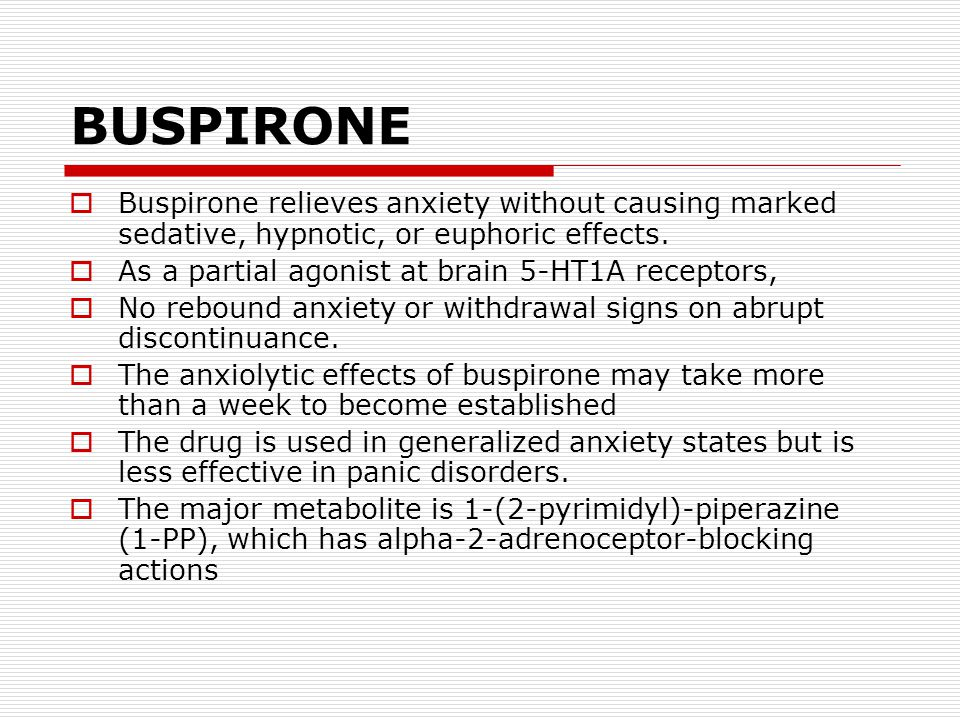 BUSPIRONE  Buspirone relieves anxiety without causing marked sedative, hypnotic, or euphoric effects.