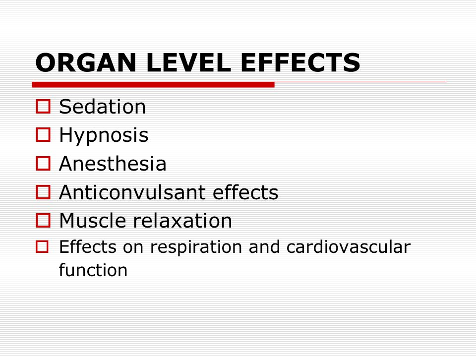ORGAN LEVEL EFFECTS  Sedation  Hypnosis  Anesthesia  Anticonvulsant effects  Muscle relaxation  Effects on respiration and cardiovascular function