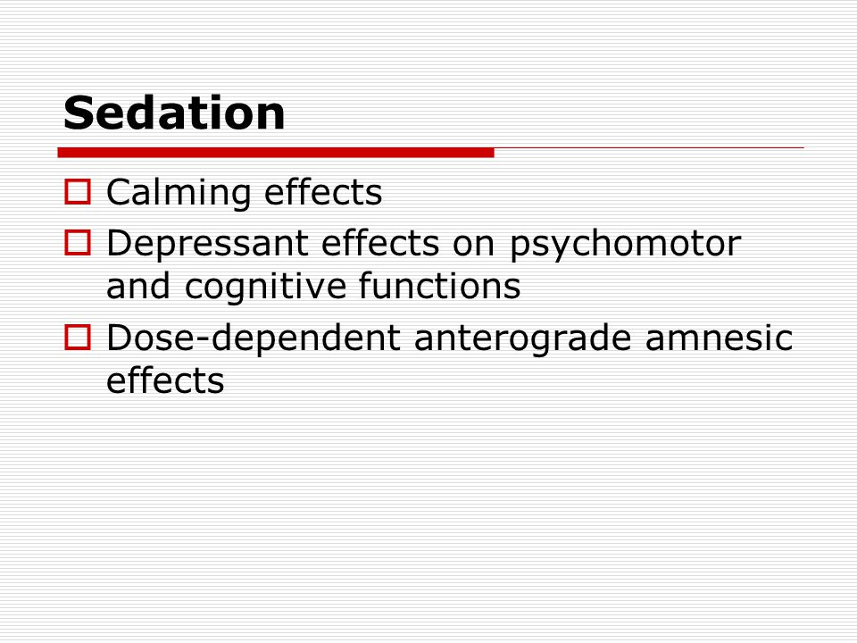 Sedation  Calming effects  Depressant effects on psychomotor and cognitive functions  Dose-dependent anterograde amnesic effects