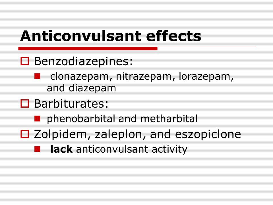Anticonvulsant effects  Benzodiazepines: clonazepam, nitrazepam, lorazepam, and diazepam  Barbiturates: phenobarbital and metharbital  Zolpidem, zaleplon, and eszopiclone lack anticonvulsant activity