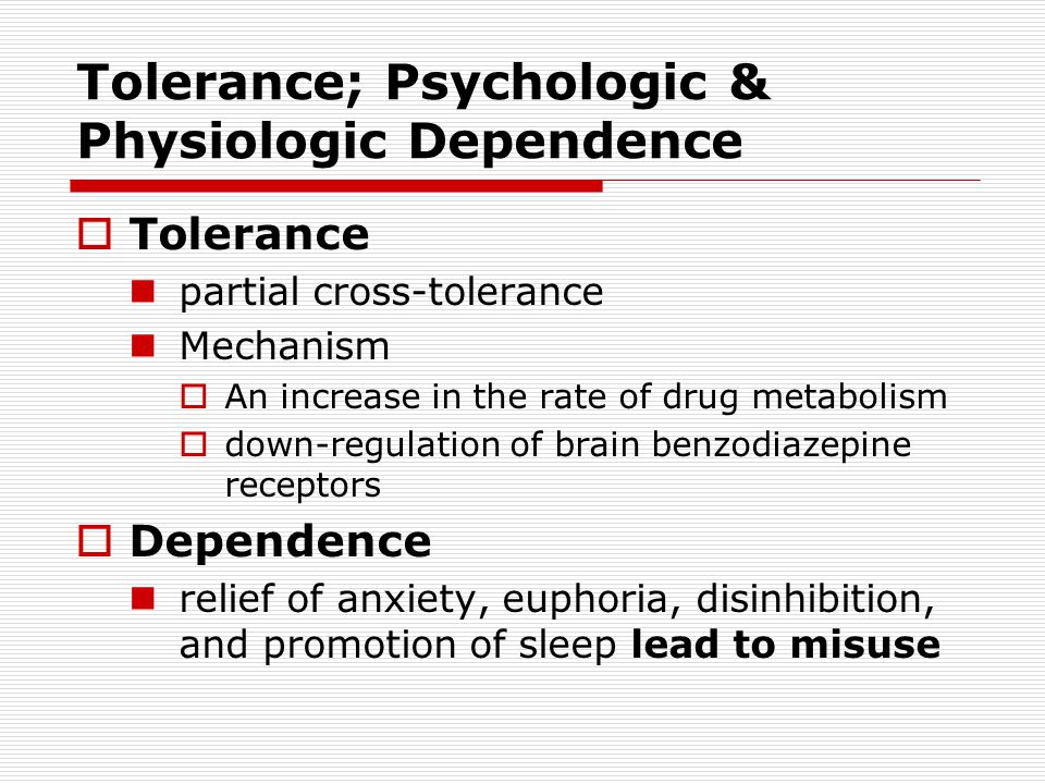 Tolerance; Psychologic & Physiologic Dependence  Tolerance partial cross-tolerance Mechanism  An increase in the rate of drug metabolism  down-regulation of brain benzodiazepine receptors  Dependence relief of anxiety, euphoria, disinhibition, and promotion of sleep lead to misuse